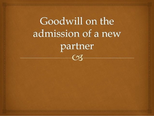 TREATMENT OF GOODWILL ON ADMISSION OF PARTNER